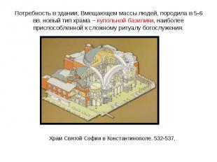 Потребность в здании, Вмещающем массы людей, породила в 5-6 вв. новый тип храма
