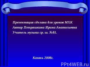 Презентация сделана для уроков МХК Автор Петряшкина Ирина АнатольевнаУчитель муз