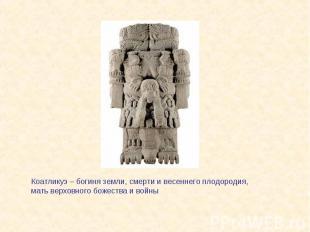 Коатликуэ – богиня земли, смерти и весеннего плодородия, мать верховного божеств