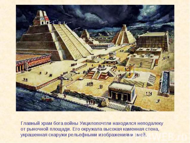 Главный храм бога войны Уицилопочтли находился неподалеку от рыночной площади. Его окружала высокая каменная стена, украшенная снаружи рельефными изображениями змей.