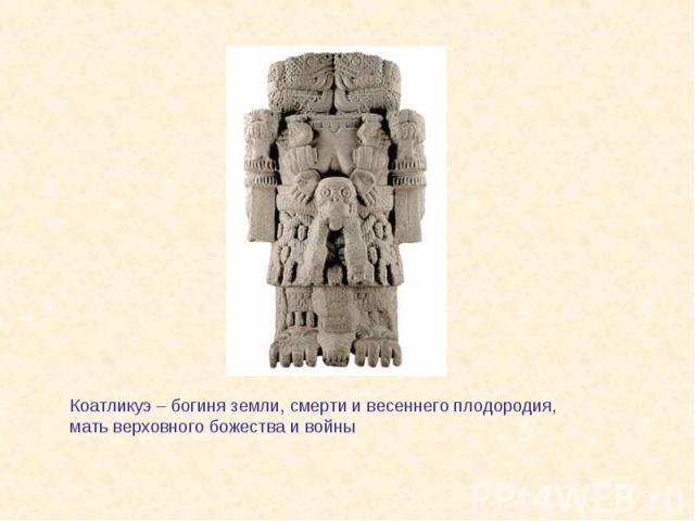 Коатликуэ – богиня земли, смерти и весеннего плодородия, мать верховного божества и войны