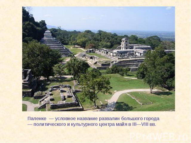Паленке — условное название развалин большого города— политического и культурного центра майя в III—VIIIвв.