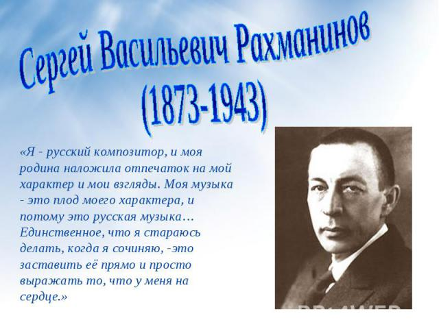Сергей Васильевич Рахманинов(1873-1943) «Я - русский композитор, и моя родина наложила отпечаток на мой характер и мои взгляды. Моя музыка - это плод моего характера, и потому это русская музыка… Единственное, что я стараюсь делать, когда я сочиняю,…