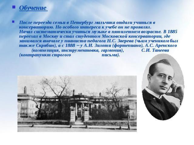 Обучение После переезда семьи в Петербург мальчика отдали учиться в консерваторию. Ноособого интереса к учебе он не проявлял. Началсистематически учиться музыке впятилетнем возрасте. В 1885 переехал в Москву и стал студентом Московской консервато…