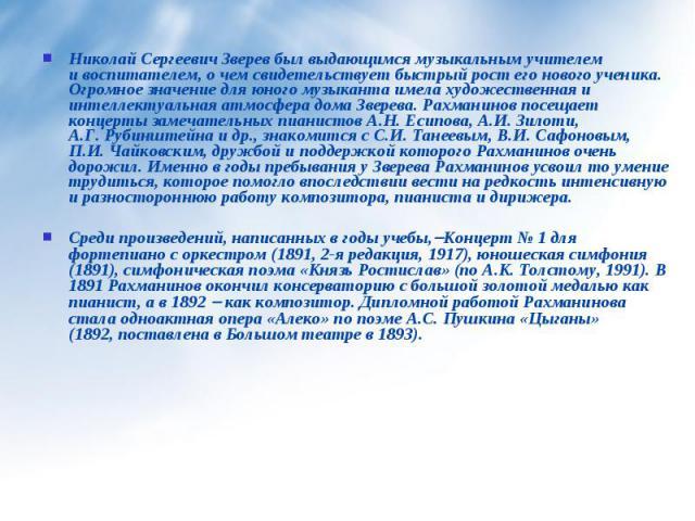 Николай Сергеевич Зверев был выдающимся музыкальным учителем ивоспитателем, о чем свидетельствует быстрый рост его нового ученика. Огромное значение для юного музыканта имела художественная и интеллектуальная атмосфера дома Зверева. Рахманинов посе…