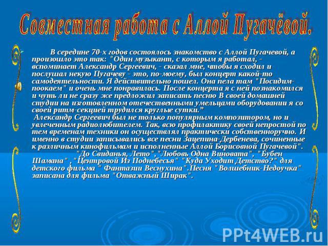 Совместная работа с Аллой Пугачёвой.  В середине 70-х годов состоялось знакомство с Аллой Пугачевой, а произошло это так: