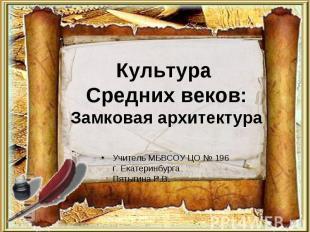 Культура Средних веков:Замковая архитектураУчитель МБВСОУ ЦО № 196 г. Екатеринбу