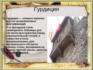 Гурдиция Гурдиция — элемент верхних ярусов средневековых фортификаций.В ее фасад