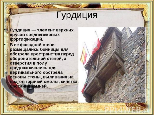 Гурдиция Гурдиция — элемент верхних ярусов средневековых фортификаций.В ее фасадной стене размещались бойницы для обстрела пространства перед оборонительной стеной, а отверстия в полу предназначались для вертикального обстрела основы стены, выливани…