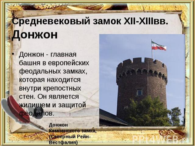Средневековый замок XII-XIIIвв. Донжон Донжон - главная башня в европейских феодальных замках, которая находится внутри крепостных стен. Он является жилищем и защитой феодалов. Донжон Кемпенского замка, (Северный Рейн-Вестфалия)