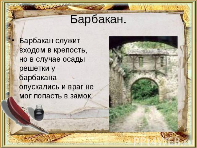 Барбакан.Барбакан служит входом в крепость, но в случае осады решетки у барбакана опускались и враг не мог попасть в замок.