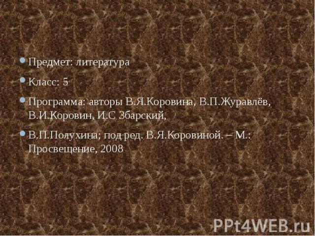 Предмет: литератураКласс: 5Программа: авторы В.Я.Коровина, В.П.Журавлёв, В.И.Коровин, И.С Збарский,В.П.Полухина; под ред. В.Я.Коровиной. – М.: Просвещение, 2008