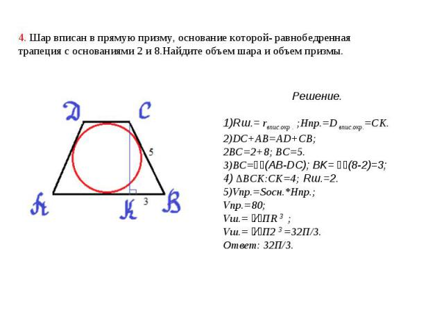 4. Шар вписан в прямую призму, основание которой- равнобедренная трапеция с основаниями 2 и 8.Найдите объем шара и объем призмы. Решение.1)Rш.= rвпис.окр . ;Hпр.=D впис.окр.=CK.2)DC+AB=AD+CB;2BC=2+8; BC=5.3)BC=⅟₂(AB-DC); BK= ⅟₂(8-2)=3;4) ∆BCK:CK=4; …