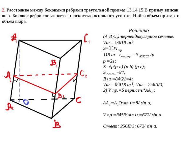 2. Расстояние между боковыми ребрами треугольной призмы 13,14,15.В призму вписан шар. Боковое ребро составляет с плоскостью основания угол α . Найти объем призмы и объем шара. Решение.(А2В2С2)-перпендикулярное сечение. Vш.= ⁴⁄₃ПR ш.3S=⅟₂PrокрR ш.=rв…