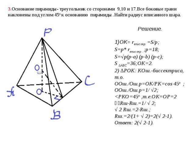 3.Основание пирамиды- треугольник со сторонами 9,10 и 17.Все боковые грани наклонены под углом 45о к основанию пирамиды .Найти радиус вписанного шара. Решение.1)OK= rвпис.окр. =S/p;S=p* rвпис.окр . ;p=18;S=√p(p-a) (p-b) (p-c);S ∆АВС=36;OK=2.2) ∆POK:…