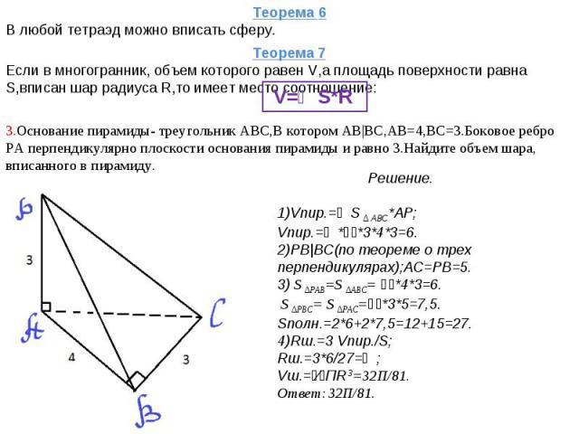 Теорема 6В любой тетраэд можно вписать сферу. Теорема 7Если в многогранник, объем которого равен V,а площадь поверхности равна S,вписан шар радиуса R,то имеет место соотношение: V=⅓S*R 3.Основание пирамиды- треугольник АВС,В котором АВ|ВС,АВ=4,ВС=3.…