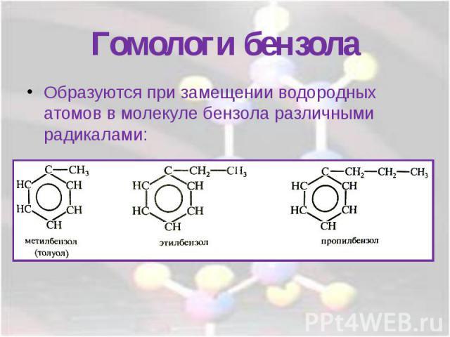 Гомологи бензолаОбразуются при замещении водородных атомов в молекуле бензола различными радикалами: