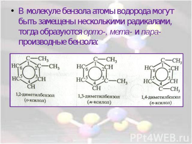 В молекуле бензола атомы водорода могут быть замещены несколькими радикалами, тогда образуются орто-, мета- и пара- производные бензола: