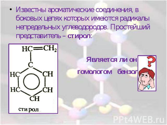 Известны ароматические соединения, в боковых цепях которых имеются радикалы непредельных углеводородов. Простейший представитель – стирол: Является ли он гомологом бензола?
