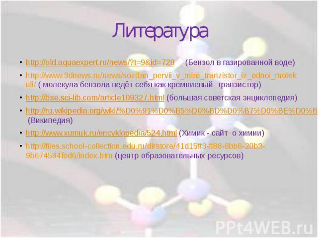 http://old.aquaexpert.ru/news/?t=9&id=728 (Бензол в газированной воде)http://www.3dnews.ru/news/sozdan_pervii_v_mire_tranzistor_iz_odnoi_molekuli/ ( молекула бензола ведёт себя как кремниевый транзистор)http://bse.sci-lib.com/article109327.html (бол…