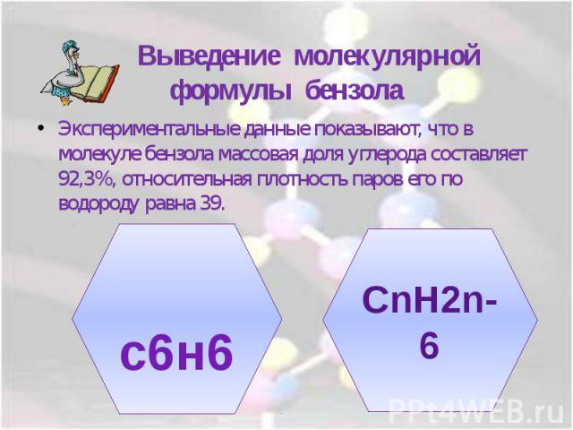 Выведение молекулярной формулы бензолаЭкспериментальные данные показывают, что в молекуле бензола массовая доля углерода составляет 92,3%, относительная плотность паров его по водороду равна 39.