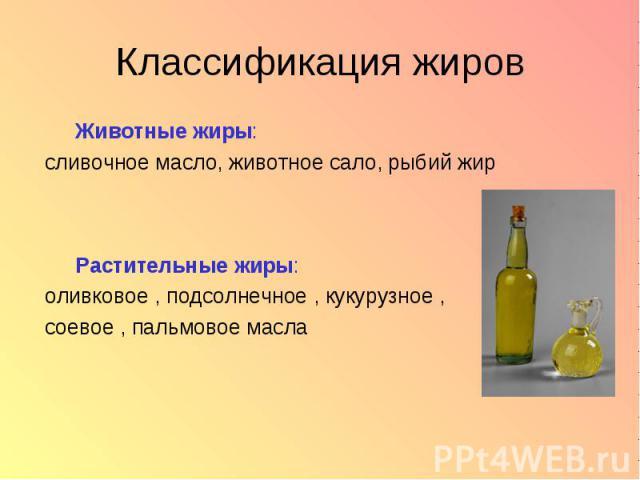 Классификация жиров Животные жиры: сливочное масло, животное сало, рыбий жир Растительные жиры: оливковое , подсолнечное , кукурузное , соевое , пальмовое масла