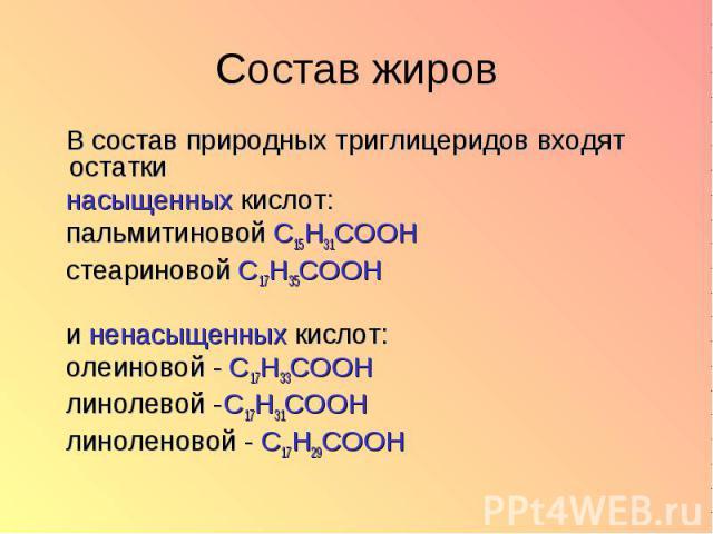В состав природных триглицеридов входят остатки насыщенных кислот: пальмитиновой C15H31COOH стеариновой C17H35COOH и ненасыщенных кислот: олеиновой - C17H33COOH линолевой - C17H31COOH линоленовой - C17H29COOH
