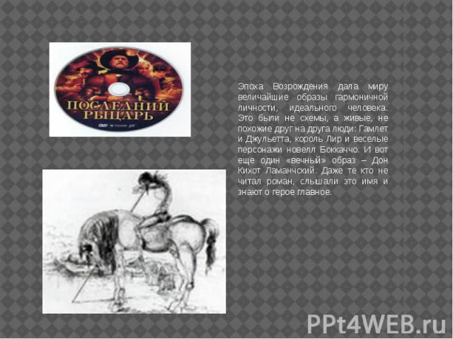 Эпоха Возрождения дала миру величайшие образы гармоничной личности, идеального человека. Это были не схемы, а живые, не похожие друг на друга люди: Гамлет и Джульетта, король Лир и веселые персонажи новелл Боккаччо. И вот еще один «вечный» образ – Д…