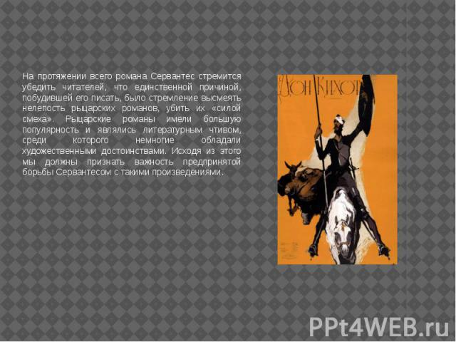 На протяжении всего романа Сервантес стремится убедить читателей, что единственной причиной, побудившей его писать, было стремление высмеять нелепость рыцарских романов, убить их «силой смеха». Рыцарские романы имели большую популярность и являлись …