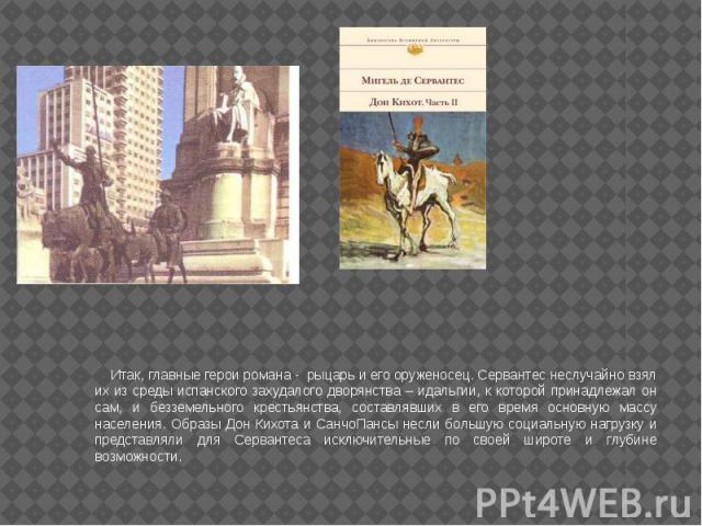 Итак, главные герои романа - рыцарь и его оруженосец. Сервантес неслучайно взял их из среды испанского захудалого дворянства – идальгии, к которой принадлежал он сам, и безземельного крестьянства, составлявших в его время основную массу населения. О…