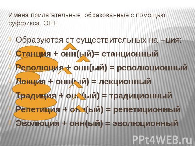 Имена прилагательные, образованные с помощью суффикса ОНН Образуются от существительных на –ция:Станция + онн(ый)= станционныйРеволюция + онн(ый) = революционныйЛекция + онн(ый) = лекционныйТрадиция + онн(ый) = традиционныйРепетиция + онн(ый) = репе…