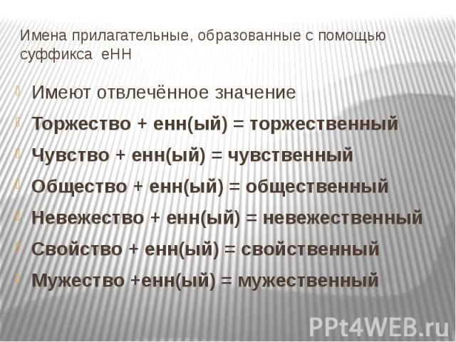 Имена прилагательные, образованные с помощью суффикса еНН Имеют отвлечённое значениеТоржество + енн(ый) = торжественныйЧувство + енн(ый) = чувственныйОбщество + енн(ый) = общественныйНевежество + енн(ый) = невежественныйСвойство + енн(ый) = свойстве…