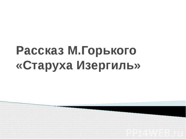 Рассказ М.Горького «Старуха Изергиль»
