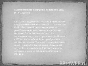 Сыромятникова Екатерина Васильевна (род. 1914, Харьков). Член Союза художников.