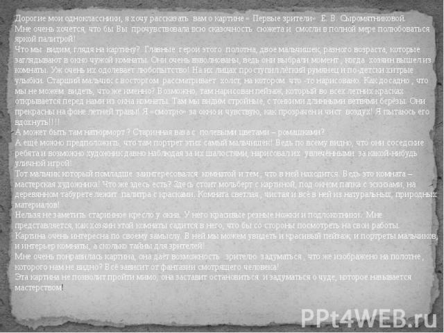 Дорогие мои одноклассники, я хочу рассказать вам о картине « Первые зрители» Е. В. Сыромятниковой.Мне очень хочется, что бы Вы прочувствовала всю сказочность сюжета и смогли в полной мере полюбоваться яркой палитрой!Что мы видим, глядя на кар…