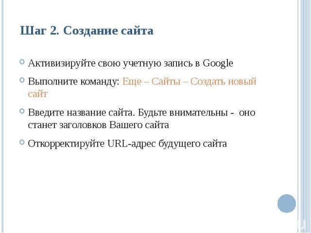 Шаг 2. Создание сайтаАктивизируйте свою учетную запись в GoogleВыполните команду: Еще – Сайты – Создать новый сайтВведите название сайта. Будьте внимательны - оно станет заголовков Вашего сайтаОткорректируйте URL-адрес будущего сайта