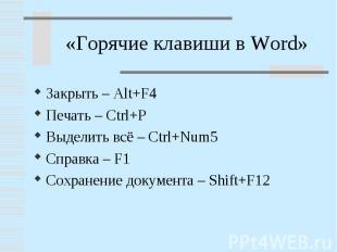 «Горячие клавиши в Word»Закрыть – Alt+F4Печать – Ctrl+PВыделить всё – Ctrl+Num5С