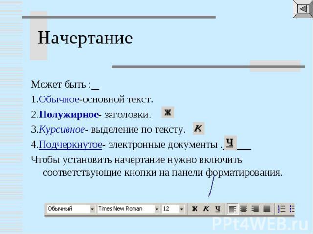 Может быть : 1.Обычное-основной текст.2.Полужирное- заголовки.3.Курсивное- выделение по тексту.4.Подчеркнутое- электронные документы . Чтобы установить начертание нужно включить соответствующие кнопки на панели форматирования.