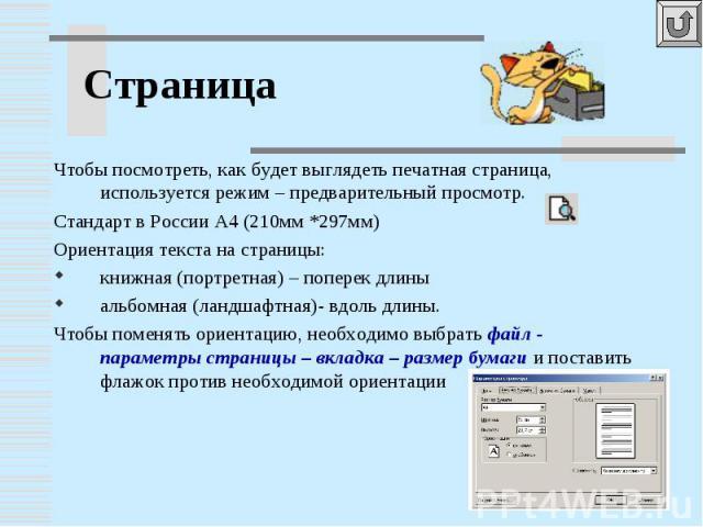 Чтобы посмотреть, как будет выглядеть печатная страница, используется режим – предварительный просмотр.Стандарт в России А4 (210мм *297мм)Ориентация текста на страницы:книжная (портретная) – поперек длиныальбомная (ландшафтная)- вдоль длины.Чтобы по…