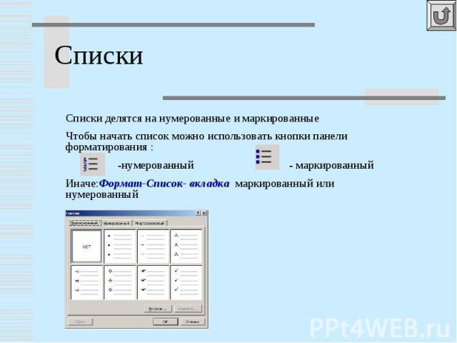 Списки Списки делятся на нумерованные и маркированныеЧтобы начать список можно использовать кнопки панели форматирования : -нумерованный - маркированныйИначе:Формат-Список- вкладка маркированный или нумерованный