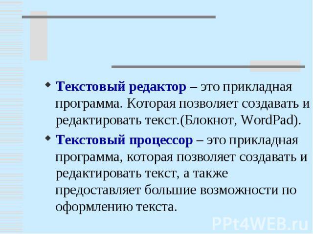 Текстовый редактор – это прикладная программа. Которая позволяет создавать и редактировать текст.(Блокнот, WordPad).Текстовый процессор – это прикладная программа, которая позволяет создавать и редактировать текст, а также предоставляет большие возм…