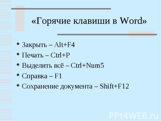 «Горячие клавиши в Word»Закрыть – Alt+F4Печать – Ctrl+PВыделить всё – Ctrl+Num5Справка – F1Сохранение документа – Shift+F12
