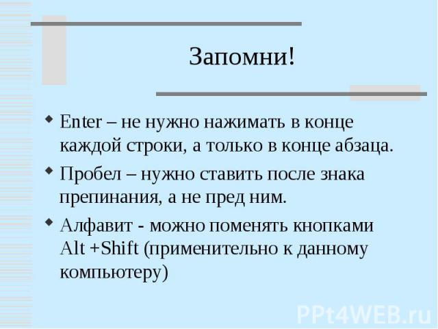 Enter – не нужно нажимать в конце каждой строки, а только в конце абзаца.Пробел – нужно ставить после знака препинания, а не пред ним.Алфавит - можно поменять кнопками Alt +Shift (применительно к данному компьютеру)