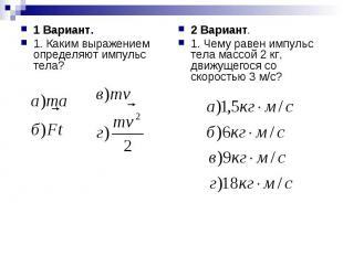 1 Вариант.1. Каким выражением определяют импульс тела? 2 Вариант.1. Чему равен и