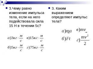 3.Чему равно изменение импульса тела, если на него подействовала сила 15 Н в теч