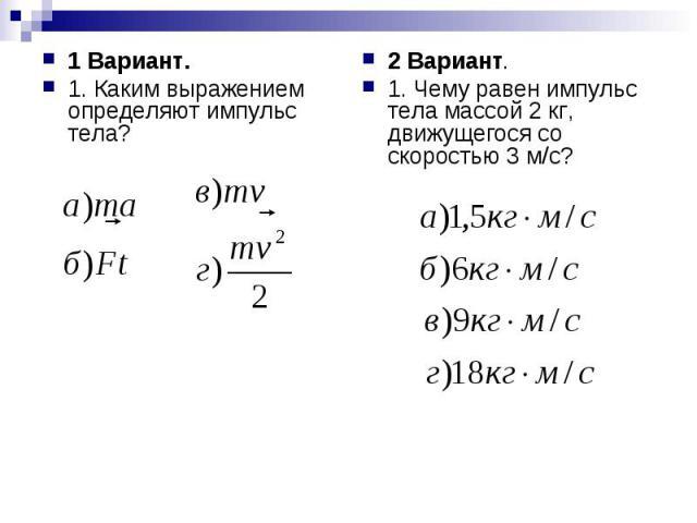 1 Вариант.1. Каким выражением определяют импульс тела? 2 Вариант.1. Чему равен импульс тела массой 2 кг, движущегося со скоростью 3 м/с?
