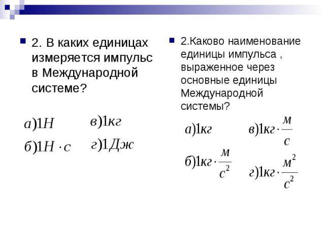 2. В каких единицах измеряется импульс в Международной системе? 2.Каково наименование единицы импульса , выраженное через основные единицы Международной системы?