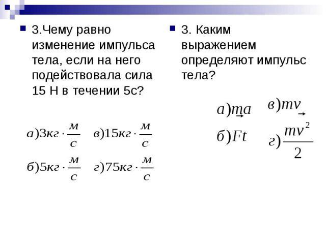 3.Чему равно изменение импульса тела, если на него подействовала сила 15 Н в течении 5с? 3. Каким выражением определяют импульс тела?