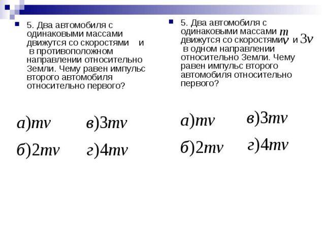 5. Два автомобиля с одинаковыми массами движутся со скоростями и в противоположном направлении относительно Земли. Чему равен импульс второго автомобиля относительно первого? 5. Два автомобиля с одинаковыми массами движутся со скоростями и в одном н…