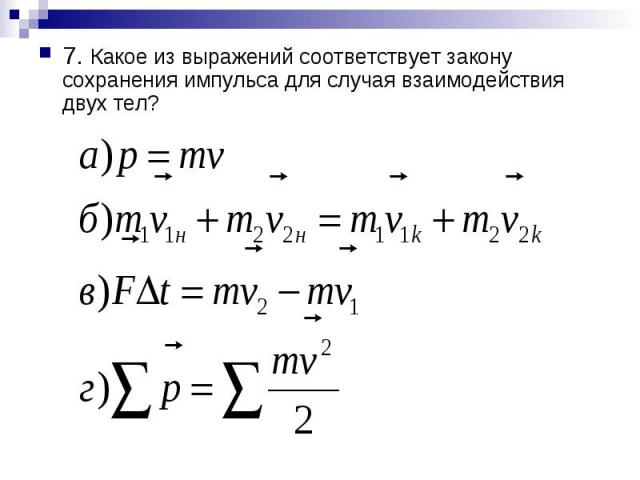 7. Какое из выражений соответствует закону сохранения импульса для случая взаимодействия двух тел?
